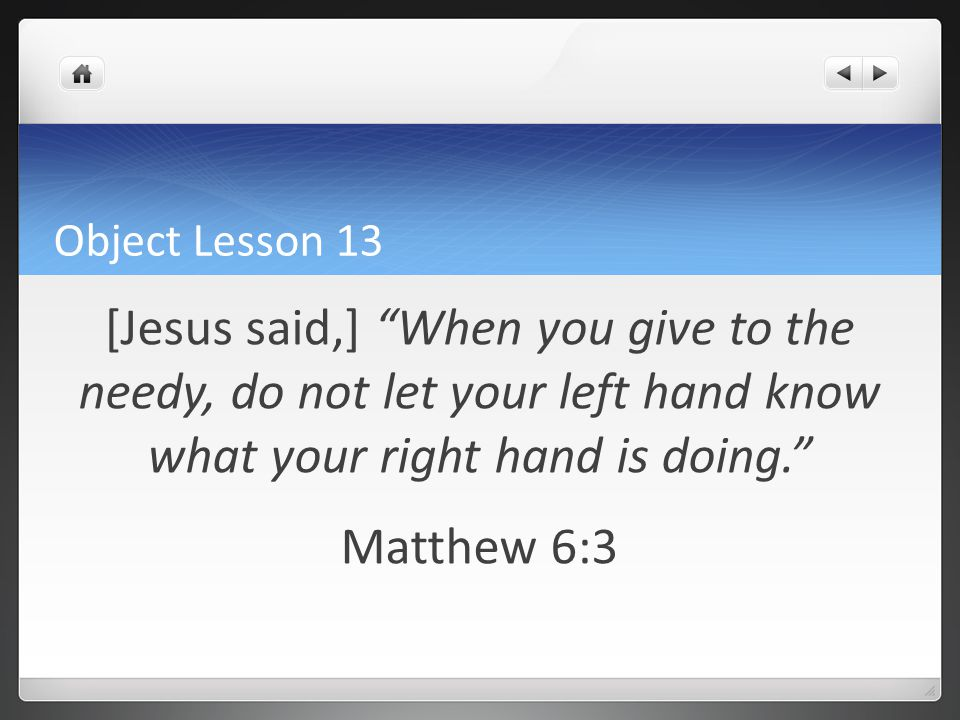 Object Lesson 13 [Jesus said,] When you give to the needy, do not let your left hand know what your right hand is doing. Matthew 6:3